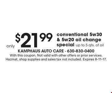 Only $21.99 conventional 5w30 & 5w20 oil change special. Up to 5 qts. of oil. With this coupon. Not valid with other offers or prior services. Hazmat, shop supplies and sales tax not included. Expires 8-11-17.