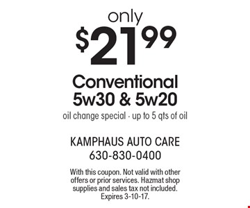 Only $21.99 Conventional 5w30 & 5w20 oil change special. Up to 5 qts of oil. With this coupon. Not valid with other offers or prior services. Hazmat shop supplies and sales tax not included. Expires 3-10-17.