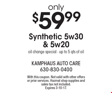 Only $59.99 Synthetic 5w30 & 5w20oil change special. Up to 5 qts of oil. With this coupon. Not valid with other offers or prior services. Hazmat shop supplies and sales tax not included. Expires 3-10-17.