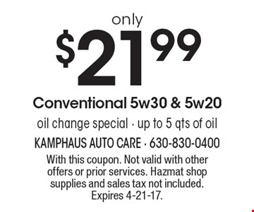 oil change special only $21.99 Conventional 5w30 & 5w20. Up to 5 qts of oil. With this coupon. Not valid with other offers or prior services. Hazmat shop supplies and sales tax not included. Expires 4-21-17.