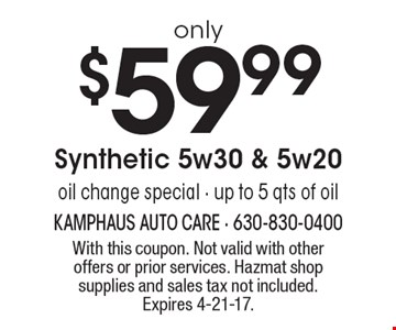 oil change special only $59.99 Synthetic 5w30 & 5w20. Up to 5 qts of oil. With this coupon. Not valid with other offers or prior services. Hazmat shop supplies and sales tax not included. Expires 4-21-17.