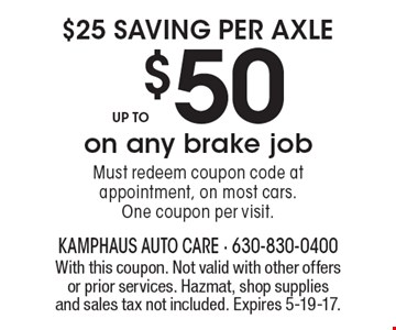 $25 saving per axle. Up to $50 on any brake job. Must redeem coupon code at appointment, on most cars. One coupon per visit. With this coupon. Not valid with other offers or prior services. Hazmat, shop supplies and sales tax not included. Expires 5-19-17.
