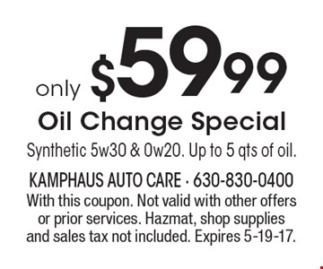 only $59.99 Oil Change Special. Synthetic 5w30 & 0w20. Up to 5 qts of oil. With this coupon. Not valid with other offers or prior services. Hazmat, shop supplies and sales tax not included. Expires 5-19-17.