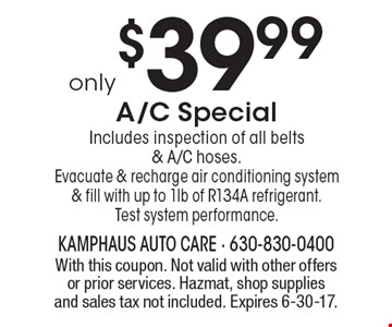only $39.99 A/C Special Includes inspection of all belts & A/C hoses. Evacuate & recharge air conditioning system & fill with up to 1lb of R134A refrigerant. Test system performance.. With this coupon. Not valid with other offers or prior services. Hazmat, shop supplies and sales tax not included. Expires 6-30-17.