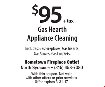 $95 + tax gas hearth appliance cleaning. Includes: gas fireplaces, gas inserts, gas stoves, gas log sets. With this coupon. Not valid with other offers or prior services. Offer expires 3-31-17.