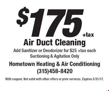 $175 +tax Air Duct Cleaning. Add Sanitizer or Deodorizer for $25 +tax each Suctioning & Agitation Only. With coupon. Not valid with other offers or prior services. Expires 5/31/17.