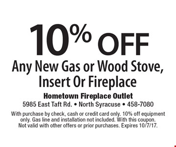 10% OFF Any New Gas or Wood Stove, Insert Or Fireplace. With purchase by check, cash or credit card only. 10% off equipment only. Gas line and installation not included. With this coupon. Not valid with other offers or prior purchases. Expires 10/7/17.