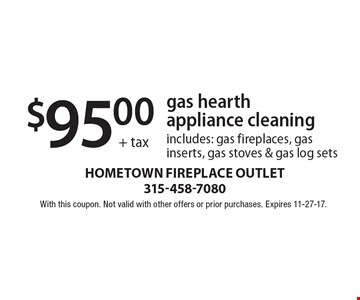 $95.00+ tax gas hearth appliance cleaning includes: gas fireplaces, gas inserts, gas stoves & gas log sets. With this coupon. Not valid with other offers or prior purchases. Expires 11-27-17.