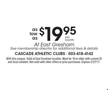 $19.95 membership at East Gresham. See membership director for additional fees & details. With this coupon. Valid at East Gresham location. Must be 16 or older with current ID and local resident. Not valid with other offers or prior purchases. Expires 2/27/17.