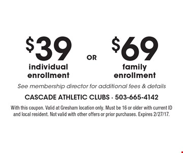 $69 family enrollment. See membership director for additional fees & details. $39 individual enrollment. See membership director for additional fees & details. With this coupon. Valid at Gresham location only. Must be 16 or older with current ID and local resident. Not valid with other offers or prior purchases. Expires 2/27/17.