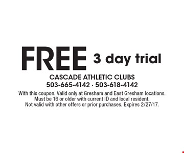 Free 3 day trial. With this coupon. Valid only at Gresham & East Gresham locations. Must be 16 or older with current ID and local resident. Not valid with other offers or prior purchases. Expires 2/27/17.