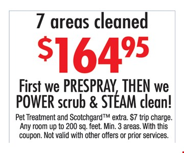 $164.95 7 areas cleaned. First, we prespray, then we power scrub & steam clean!. Pet treatment and Scotchgard extra. $7 trip charge. Any room up to 200 sq. ft. Min 3 areas. With this coupon. Not valid with other offers or prior purchases.