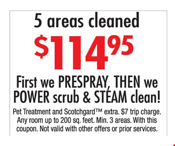 $114.95 5 areas cleaned. First, we prespray, then we power scrub & steam clean!. Pet treatment and Scotchgard extra. $7 trip charge. Any room up to 200 sq. ft. Min 3 areas. With this coupon. Not valid with other offers or prior purchases.