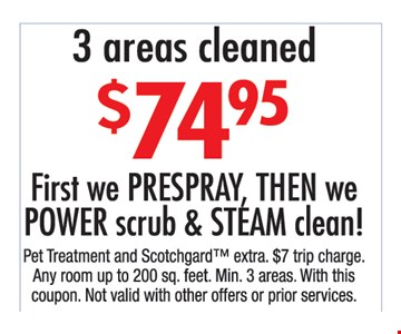 $74.95 3 areas cleaned. First, we prespray, then we power scrub & steam clean!. Pet treatment and Scotchgard extra. $7 trip charge. Any room up to 200 sq. ft. Min 3 areas. With this coupon. Not valid with other offers or prior purchases.