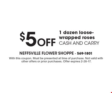 $5 Off 1 dozen loose-wrapped roses. CASH AND CARRY. With this coupon. Must be presented at time of purchase. Not valid with other offers or prior purchases. Offer expires 2-28-17.