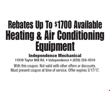 Rebates Up To $1700 Available Heating & Air Conditioning Equipment. With this coupon. Not valid with other offers or discounts. Must present coupon at time of service. Offer expires 3/17/17.