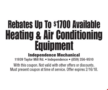 Rebates Up To $1700 Available For Heating & Air Conditioning Equipment. With this coupon. Not valid with other offers or discounts. Must present coupon at time of service. Offer expires 2/16/18.