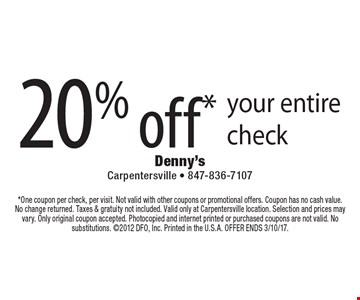 20%off* your entire check. *One coupon per check, per visit. Not valid with other coupons or promotional offers. Coupon has no cash value. No change returned. Taxes & gratuity not included. Valid only at Carpentersville location. Selection and prices may vary. Only original coupon accepted. Photocopied and internet printed or purchased coupons are not valid. No substitutions. 2012 DFO, Inc. Printed in the U.S.A. OFFER ENDS 3/10/17.