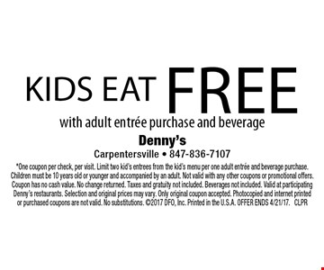 Kids eat free with adult entree purchase and beverage. *One coupon per check, per visit. Limit two kid's entrees from the kid's menu per one adult entree and beverage purchase. Children must be 10 years old or younger and accompanied by an adult. Not valid with any other coupons or promotional offers. Coupon has no cash value. No change returned. Taxes and gratuity not included. Beverages not included. Valid at participating Denny's restaurants. Selection and original prices may vary. Only original coupon accepted. Photocopied and internet printed or purchased coupons are not valid. No substitutions. 2017 DFO, Inc. Printed in the U.S.A. OFFER ENDS 4/21/17. CLPR