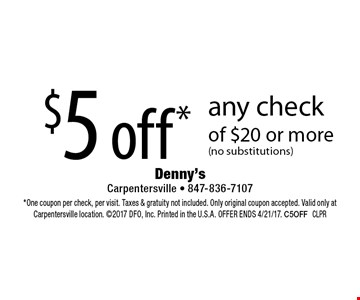 $5 off any check of $20 or more (no substitutions). One coupon per check, per visit. Taxes & gratuity not included. Only original coupon accepted. Valid only at Carpentersville location. 2017 DFO, Inc. Printed in the U.S.A. OFFER ENDS 4/21/17. C5OFF CLPR