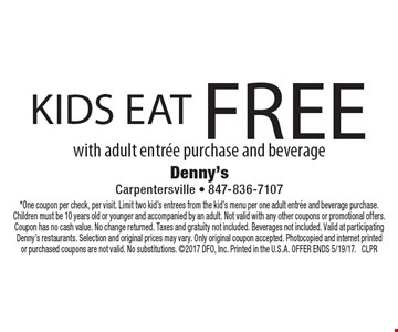 Kids eat free with adult entree purchase and beverage. *One coupon per check, per visit. Limit two kid's entrees from the kid's menu per one adult entree and beverage purchase. Children must be 10 years old or younger and accompanied by an adult. Not valid with any other coupons or promotional offers. Coupon has no cash value. No change returned. Taxes and gratuity not included. Beverages not included. Valid at participating Denny's restaurants. Selection and original prices may vary. Only original coupon accepted. Photocopied and internet printed or purchased coupons are not valid. No substitutions. 2017 DFO, Inc. Printed in the U.S.A. OFFER ENDS 5/19/17. CLPR