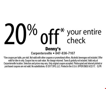 20% off* your entire check. *One coupon per table, per visit. Not valid with other coupons or promotional offers. Alcoholic beverages not included. Offer valid for dine in only. Coupon has no cash value. No change returned. Taxes & gratuity not included. Valid only at Carpentersville location. Selection and prices may vary. Only original coupon accepted. Photocopied and internet printed or purchased coupons are not valid. No substitutions.  2017 DFO, LLC. Printed in the U.S.A. OFFER ENDS 9/22/17. CLPR
