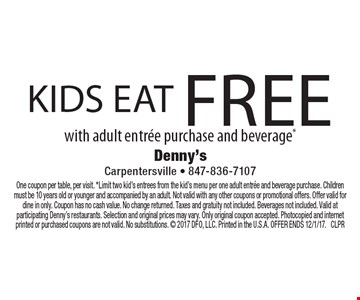 Kids eat free with adult entree purchase and beverage*. One coupon per table, per visit. *Limit two kid's entrees from the kid's menu per one adult entree and beverage purchase. Children must be 10 years old or younger and accompanied by an adult. Not valid with any other coupons or promotional offers. Offer valid for dine in only. Coupon has no cash value. No change returned. Taxes and gratuity not included. Beverages not included. Valid at participating Denny's restaurants. Selection and original prices may vary. Only original coupon accepted. Photocopied and internet printed or purchased coupons are not valid. No substitutions.  2017 DFO, LLC. Printed in the U.S.A. OFFER ENDS 12/1/17. CLPR