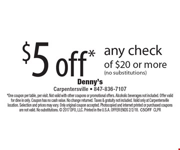 $5 off* any check of $20 or more (no substitutions). *One coupon per table, per visit. Not valid with other coupons or promotional offers. Alcoholic beverages not included. Offer valid for dine in only. Coupon has no cash value. No change returned. Taxes & gratuity not included. Valid only at Carpentersville location. Selection and prices may vary. Only original coupon accepted. Photocopied and internet printed or purchased coupons are not valid. No substitutions.  2017 DFO, LLC. Printed in the U.S.A. Offer Ends 2/2/18.C5OFFCLPR