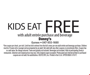 FREE KIDS EAT with adult entree purchase and beverage. *One coupon per check, per visit. Limit two kid's entrees from the kid's menu per one adult entree and beverage purchase. Children must be 10 years old or younger and accompanied by an adult. Not valid with any other coupons or promotional offers. Coupon has no cash value. No change returned. Taxes and gratuity not included. Beverages not included. Valid at participating Denny's restaurants. Selection and original prices may vary. Only original coupon accepted. Photocopied and internet printed or purchased coupons are not valid. No substitutions. 2012 DFO, Inc. Printed in the U.S.A. OFFER ENDS 3/10/17.