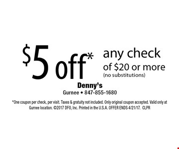 $5 off* any check of $20 or more (no substitutions). *One coupon per check, per visit. Taxes & gratuity not included. Only original coupon accepted. Valid only at Gurnee location. 2017 DFO, Inc. Printed in the U.S.A. OFFER ENDS 4/21/17.CLPR
