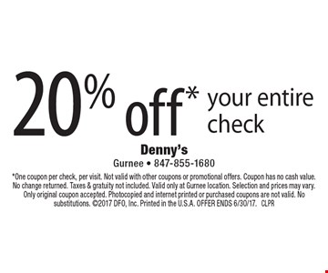20% off* your entire check. *One coupon per check, per visit. Not valid with other coupons or promotional offers. Coupon has no cash value. No change returned. Taxes & gratuity not included. Valid only at Gurnee location. Selection and prices may vary. Only original coupon accepted. Photocopied and internet printed or purchased coupons are not valid. No substitutions. 2017 DFO, Inc. Printed in the U.S.A. OFFER ENDS 6/30/17. CLPR