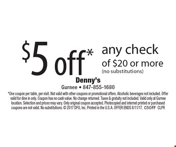 $5 off* any check of $20 or more (no substitutions). *One coupon per table, per visit. Not valid with other coupons or promotional offers. Alcoholic beverages not included. Offer valid for dine in only. Coupon has no cash value. No change returned. Taxes & gratuity not included. Valid only at Gurnee location. Selection and prices may vary. Only original coupon accepted. Photocopied and internet printed or purchased coupons are not valid. No substitutions.  2017 DFO, Inc. Printed in the U.S.A. OFFER ENDS 8/11/17.C5OFFCLPR