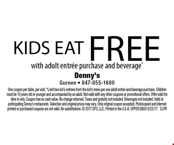 Kids eat free with adult entree purchase and beverage*. One coupon per table, per visit. *Limit two kid's entrees from the kid's menu per one adult entree and beverage purchase. Children must be 10 years old or younger and accompanied by an adult. Not valid with any other coupons or promotional offers. Offer valid for dine in only. Coupon has no cash value. No change returned. Taxes and gratuity not included. Beverages not included. Valid at participating Denny's restaurants. Selection and original prices may vary. Only original coupon accepted. Photocopied and internet printed or purchased coupons are not valid. No substitutions.  2017 DFO, LLC. Printed in the U.S.A. OFFER ENDS 9/22/17. CLPR