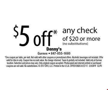 $5 off* any check of $20 or more (no substitutions). *One coupon per table, per visit. Not valid with other coupons or promotional offers. Alcoholic beverages not included. Offer valid for dine in only. Coupon has no cash value. No change returned. Taxes & gratuity not included. Valid only at Gurnee location. Selection and prices may vary. Only original coupon accepted. Photocopied and internet printed or purchased coupons are not valid. No substitutions.  2017 DFO, LLC. Printed in the U.S.A. OFFER ENDS 9/22/17. C5OFF CLPR