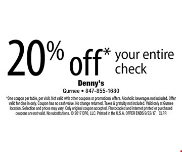 20% off* your entire check. *One coupon per table, per visit. Not valid with other coupons or promotional offers. Alcoholic beverages not included. Offer valid for dine in only. Coupon has no cash value. No change returned. Taxes & gratuity not included. Valid only at Gurnee location. Selection and prices may vary. Only original coupon accepted. Photocopied and internet printed or purchased coupons are not valid. No substitutions.  2017 DFO, LLC. Printed in the U.S.A. OFFER ENDS 9/22/17. CLPR