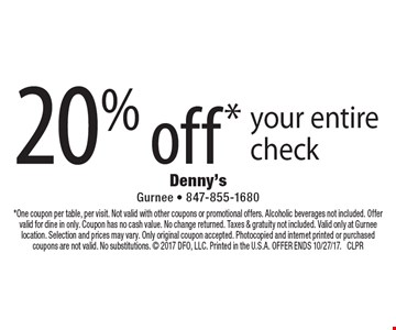 20% off* your entire check. *One coupon per table, per visit. Not valid with other coupons or promotional offers. Alcoholic beverages not included. Offer valid for dine in only. Coupon has no cash value. No change returned. Taxes & gratuity not included. Valid only at Gurnee location. Selection and prices may vary. Only original coupon accepted. Photocopied and internet printed or purchased coupons are not valid. No substitutions.  2017 DFO, LLC. Printed in the U.S.A. OFFER ENDS 10/27/17. CLPR