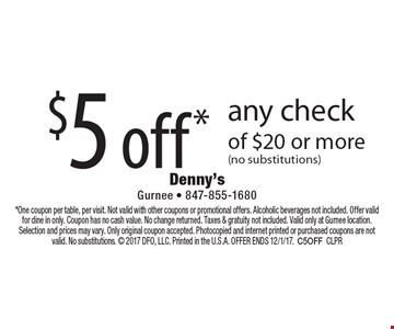 $5 off* any check of $20 or more (no substitutions). *One coupon per table, per visit. Not valid with other coupons or promotional offers. Alcoholic beverages not included. Offer valid for dine in only. Coupon has no cash value. No change returned. Taxes & gratuity not included. Valid only at Gurnee location. Selection and prices may vary. Only original coupon accepted. Photocopied and internet printed or purchased coupons are not valid. No substitutions.  2017 DFO, LLC. Printed in the U.S.A. OFFER ENDS 12/1/17.C5OFFCLPR