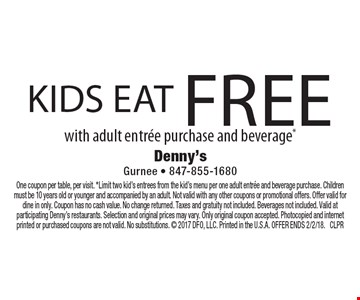 Kids eat free with adult entree purchase and beverage*. One coupon per table, per visit. *Limit two kid's entrees from the kid's menu per one adult entree and beverage purchase. Children must be 10 years old or younger and accompanied by an adult. Not valid with any other coupons or promotional offers. Offer valid for dine in only. Coupon has no cash value. No change returned. Taxes and gratuity not included. Beverages not included. Valid at participating Denny's restaurants. Selection and original prices may vary. Only original coupon accepted. Photocopied and internet printed or purchased coupons are not valid. No substitutions.  2017 DFO, LLC. Printed in the U.S.A. OFFER ENDS 2/2/18. CLPR