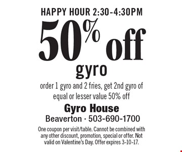HAPPY HOUR 2:30-4:30pm - 50% off gyro. Order 1 gyro and 2 fries, get 2nd gyro of equal or lesser value 50% off. One coupon per visit/table. Cannot be combined with any other discount, promotion, special or offer. Not valid on Valentine's Day. Offer expires 3-10-17.