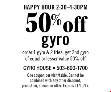 HAPPY HOUR 2:30-4:30pm 50%off gyro order 1 gyro & 2 fries, get 2nd gyro of equal or lesser value 50% off. One coupon per visit/table. Cannot be combined with any other discount, promotion, special or offer. Not valid on Mother's Day. Expires 11/10/17.