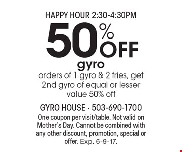 HAPPY HOUR 2:30-4:30PM - 50% Off gyro. Orders of 1 gyro & 2 fries, get 2nd gyro of equal or lesser value 50% off. One coupon per visit/table. Not valid on Mother's Day. Cannot be combined with any other discount, promotion, special or offer. Exp. 6-9-17.