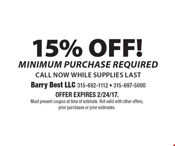 15% OFF! Minimum purchase required. Call now while supplies last. Offer expires 2/24/17. Must present coupon at time of estimate. Not valid with other offers, prior purchases or prior estimates.