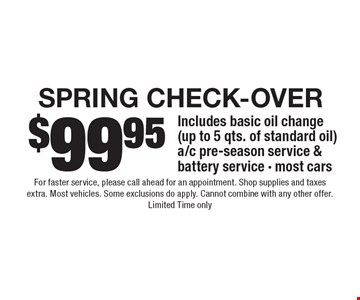 $99.95 SPRING check-Over Includes basic oil change (up to 5 qts. of standard oil) a/c pre-season service & battery service - most cars. For faster service, please call ahead for an appointment. Shop supplies and taxes extra. Most vehicles. Some exclusions do apply. Cannot combine with any other offer. Limited Time only