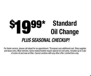 $19.99* Standard Oil Change. For faster service, please call ahead for an appointment. *European cars additional cost. Shop supplies and taxes extra. Most vehicles. Some makes/models require special oil cost extra. Includes up to 5 qtsof motor oil and new oil filter. Cannot combine with any other offer. Limited time only.
