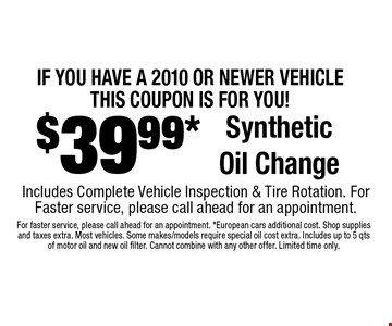 IF YOU HAVE A 2010 OR NEWER VEHICLE, THIS COUPON IS FOR YOU! $39.99* SyntheticOil Change Includes Complete Vehicle Inspection & Tire Rotation. For Faster service, please call ahead for an appointment.. For faster service, please call ahead for an appointment. *European cars additional cost. Shop supplies and taxes extra. Most vehicles. Some makes/models require special oil cost extra. Includes up to 5 qts of motor oil and new oil filter. Cannot combine with any other offer. Limited time only.