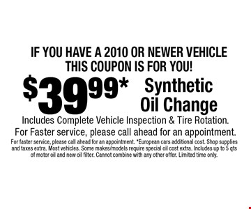 IF YOU HAVE A 2010 OR NEWER VEHICLE THIS COUPON IS FOR YOU! $39.99* Synthetic Oil Change. Includes Complete Vehicle Inspection & Tire Rotation. For Faster service, please call ahead for an appointment.. For faster service, please call ahead for an appointment. *European cars additional cost. Shop supplies and taxes extra. Most vehicles. Some makes/models require special oil cost extra. Includes up to 5 qts of motor oil and new oil filter. Cannot combine with any other offer. Limited time only.