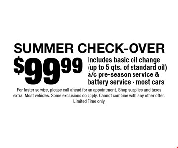 $99.99 Summer check-Over. Includes basic oil change (up to 5 qts. of standard oil) a/c pre-season service & battery service - most cars. For faster service, please call ahead for an appointment. Shop supplies and taxes extra. Most vehicles. Some exclusions do apply. Cannot combine with any other offer. Limited Time only