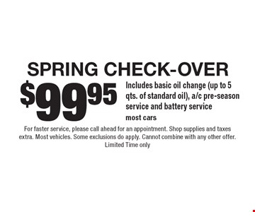 $99.95 Spring Check-Over. Includes basic oil change (up to 5 qts. of standard oil), a/c pre-season service and battery service. Most cars. For faster service, please call ahead for an appointment. Shop supplies and taxes extra. Most vehicles. Some exclusions do apply. Cannot combine with any other offer. Limited Time only