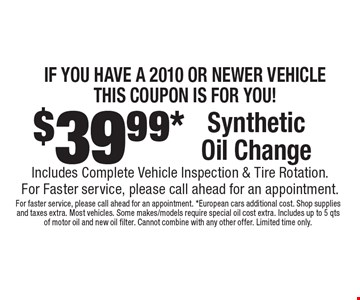 IF YOU HAVE A 2010 OR NEWER VEHICLETHIS COUPON IS FOR YOU! $39.99* Synthetic Oil Change. Includes Complete Vehicle Inspection & Tire Rotation. For faster service, please call ahead for an appointment. For faster service, please call ahead for an appointment. *European cars additional cost. Shop supplies and taxes extra. Most vehicles. Some makes/models require special oil cost extra. Includes up to 5 qts of motor oil and new oil filter. Cannot combine with any other offer. Limited time only.
