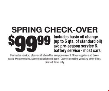 SPRING Check-Over $99.99. Includes basic oil change (up to 5 qts. of standard oil) a/c pre-season service & battery service - most cars. For faster service, please call ahead for an appointment. Shop supplies and taxes extra. Most vehicles. Some exclusions do apply. Cannot combine with any other offer. Limited Time only.